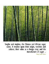 Sorgho and Imphee, the Chinese and African Sugar Canes. a Treatise Upon Their Origin, Varieties and