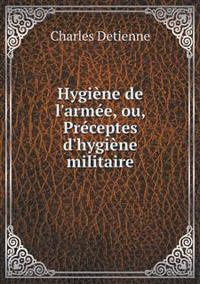Hygiene de L'Armee, Ou, Preceptes D'Hygiene Militaire