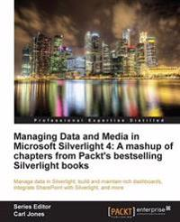 Managing Data and Media in Microsoft Silverlight 4: A mashup of chapters from Packt's bestselling Silverlight books