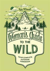 A Woman's Guide to the Wild: Your Complete Outdoor Handbook