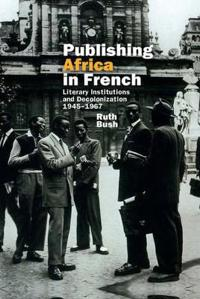 Publishing Africa in French: Literary Institutions and Decolonization 1945-1967