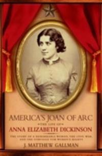 Americas Joan of Arc: The Life of Anna Elizabeth Dickinson