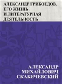 Aleksandr Griboedov. Ego zhizn' i literaturnaja dejatel'nost'