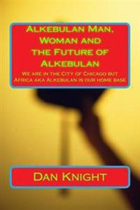 Alkebulan Man, Woman and the Future of Alkebulan: We Are in the City of Chicago But Africa Aka Alkebulan Is Our Home Base