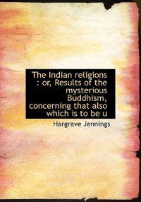 The Indian Religions: Or, Results of the Mysterious Buddhism, Concerning That Also Which Is to Be U