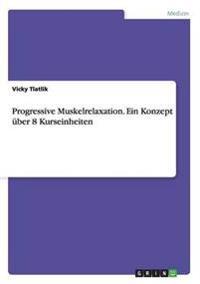 Progressive Muskelrelaxation. Ein Konzept Uber 8 Kurseinheiten