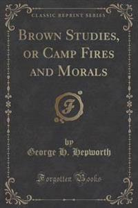 Brown Studies, or Camp Fires and Morals (Classic Reprint)