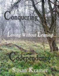 Conquering Codependency - Loving Without Leaning