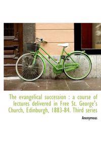 The Evangelical Succession: A Course of Lectures Delivered in Free St. George's Church, Edinburgh,