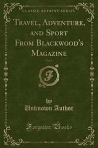 Travel, Adventure, and Sport from Blackwood's Magazine, Vol. 5 (Classic Reprint)
