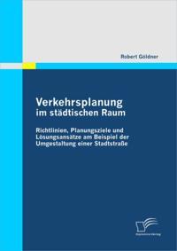 Verkehrsplanung im stadtischen Raum - Richtlinien, Planungsziele und Losungsansatze am Beispiel der Umgestaltung einer Stadtstrae