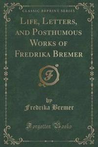 Life, Letters, and Posthumous Works of Fredrika Bremer (Classic Reprint)