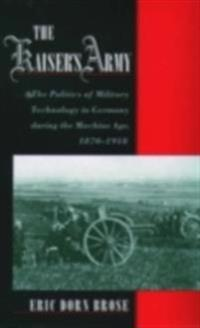 Kaisers Army: The Politics of Military Technology in Germany during the Machine Age, 1870-1918