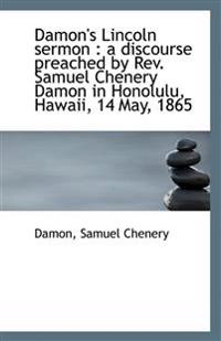 Damon's Lincoln Sermon: A Discourse Preached by REV. Samuel Chenery Damon in Honolulu, Hawaii, 14 M