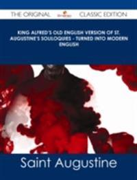 King Alfred's Old English Version of St. Augustine's Soliloquies - Turned into Modern English - The Original Classic Edition