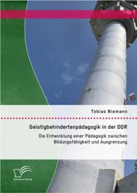 Geistigbehindertenpadagogik in der DDR: Die Entwicklung einer Padagogik zwischen Bildungsfahigkeit und Ausgrenzung