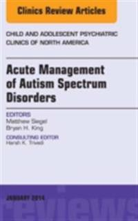 Acute Management of Autism Spectrum Disorders,  An Issue of Child and Adolescent Psychiatric Clinics of North America, E-Book