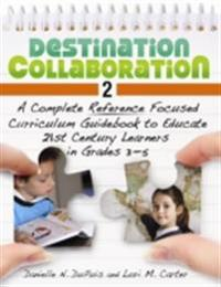 Destination Collaboration 2: A Complete Reference Focused Curriculum Guidebook to Educate 21st Century Learners in Grades 3-5