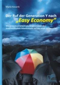Der Ruf der Generation Y nach &quote;Easy Economy&quote;: Wie eine neue Arbeitnehmergeneration den osterreichischen Arbeitsmarkt auf den Kopf stellen wird