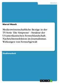 Medienwissenschaftliche Bezuge in Der TV-Serie 'Die Simpsons' - Struktur Der Us-Amerikanischen Fernsehlandschaft. Nachrichtenselektion Im Journalismus. Wirkungen Von Fernsehgewalt