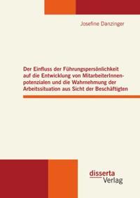 Der Einfluss der Fuhrungspersonlichkeit auf die Entwicklung von MitarbeiterInnenpotenzialen und die Wahrnehmung der Arbeitssituation aus Sicht der Beschaftigten