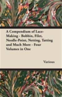 Compendium of Lace-Making - Bobbin, Filet, Needle-Point, Netting, Tatting and Much More - Four Volumes in One
