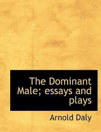 The Dominant Male; Essays and Plays