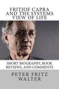 Fritjof Capra and the Systems View of Life: Short Biography, Book Reviews, and Comments
