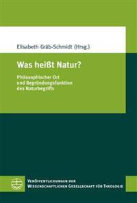 Was Heisst Natur?: Philosophischer Ort Und Begrundungsfunktion Des Naturbegriffs