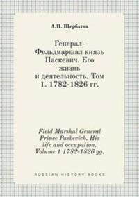 Field Marshal General Prince Paskevich. His Life and Occupation. Volume 1 1782-1826 Gg.