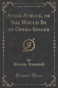 Stage-Struck, or She Would Be an Opera-Singer (Classic Reprint)