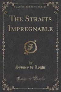 The Straits Impregnable (Classic Reprint)