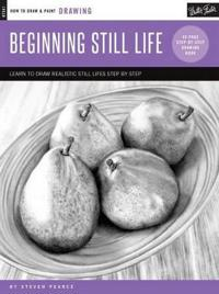 Drawing: Beginning Still Life: Learn to Draw Realistic Still Lifes Step by Step - 40 Page Step-By-Step Drawing Book