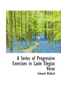 A Series of Progressive Exercises in Latin Elegiac Verse