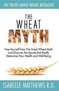 The Wheat Myth: Free Yourself from 'The Great Wheat Myth' and Discover the Secrets That Really Determine Your Health and Well Being