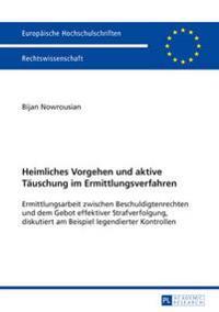 Heimliches Vorgehen Und Aktive Taeuschung Im Ermittlungsverfahren: Ermittlungsarbeit Zwischen Beschuldigtenrechten Und Dem Gebot Effektiver Strafverfo