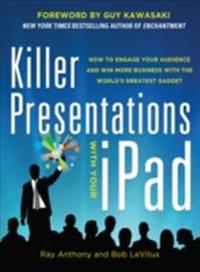 Killer Presentations with Your iPad: How to Engage Your Audience and Win More Business with the World s Greatest Gadget