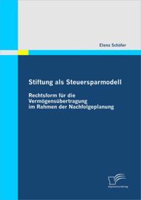 Stiftung als Steuersparmodell: Rechtsform fur die Vermogensubertragung im Rahmen der Nachfolgeplanung