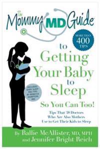 The Mommy MD Guide to Getting Your Baby to Sleep So You Can Too!: Tips That 38 Doctors Who Are Also Mothers Use to Get Their Kids to Sleep
