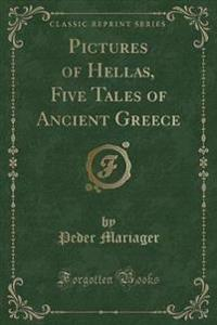 Pictures of Hellas, Five Tales of Ancient Greece (Classic Reprint)