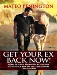 Get Your Ex Back Now: Secret of Female Psychological Seduction Get Her Back With the Skills Only Dating Coaches Know