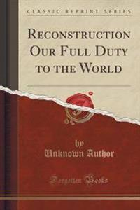 Reconstruction Our Full Duty to the World (Classic Reprint)