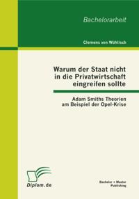 Warum der Staat nicht in die Privatwirtschaft eingreifen sollte: Adam Smiths Theorien am Beispiel der Opel-Krise