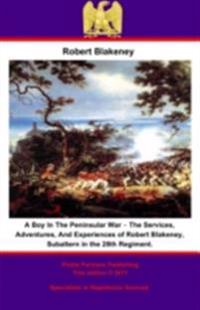 Boy In The Peninsular War - The Services, Adventures, And Experiences of Robert Blakeney, Subaltern in the 28th Regiment.