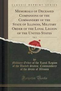 Memorials of Deceased Companions of the Commandery of the State of Illinois, Military Order of the Loyal Legion of the United States, Vol. 2 (Classic Reprint)