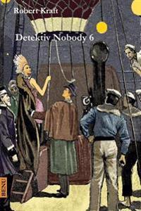 Detektiv Nobody VI. Band: Detektiv Nobody's Erlebnisse Und Reiseabenteuer VI. Band