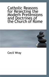 Catholic Reasons for Rejecting the Modern Pretensions and Doctrines of the Church of Rome