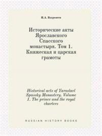 Historical Acts of Yaroslavl Spassky Monastery. Volume 1. the Prince and the Royal Charters