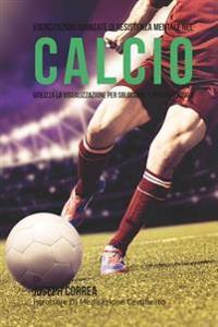 Esercitazioni Avanzate Di Resistenza Mentale Nel Calcio: Utilizza La Visualizzazione Per Sbloccare Il Tuo Potenziale