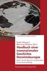 Handbuch Einer Transnationalen Geschichte Ostmitteleuropas: Band I. Von Der Mitte Des 19. Jahrhunderts Bis Zum Ersten Weltkrieg. Hg.Hadler/Middell